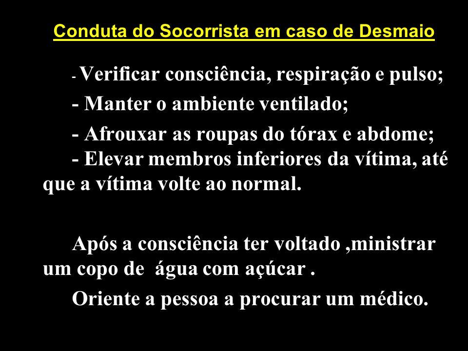Conduta do Socorrista em caso de Desmaio - Verificar consciência, respiração e pulso; - Manter o ambiente ventilado; - Afrouxar as roupas do tórax e a