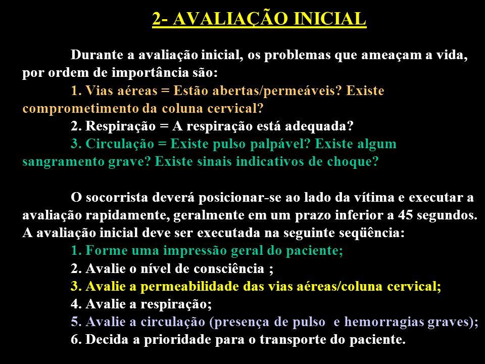 2- AVALIAÇÃO INICIAL Durante a avaliação inicial, os problemas que ameaçam a vida, por ordem de importância são: 1. Vias aéreas = Estão abertas/permeá