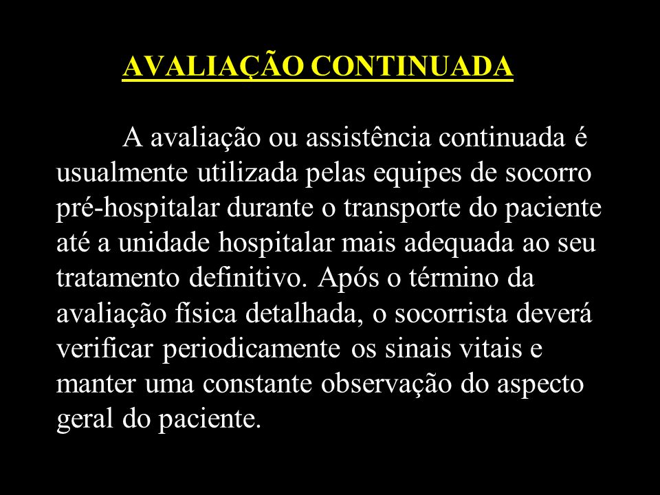AVALIAÇÃO CONTINUADA A avaliação ou assistência continuada é usualmente utilizada pelas equipes de socorro pré-hospitalar durante o transporte do paci