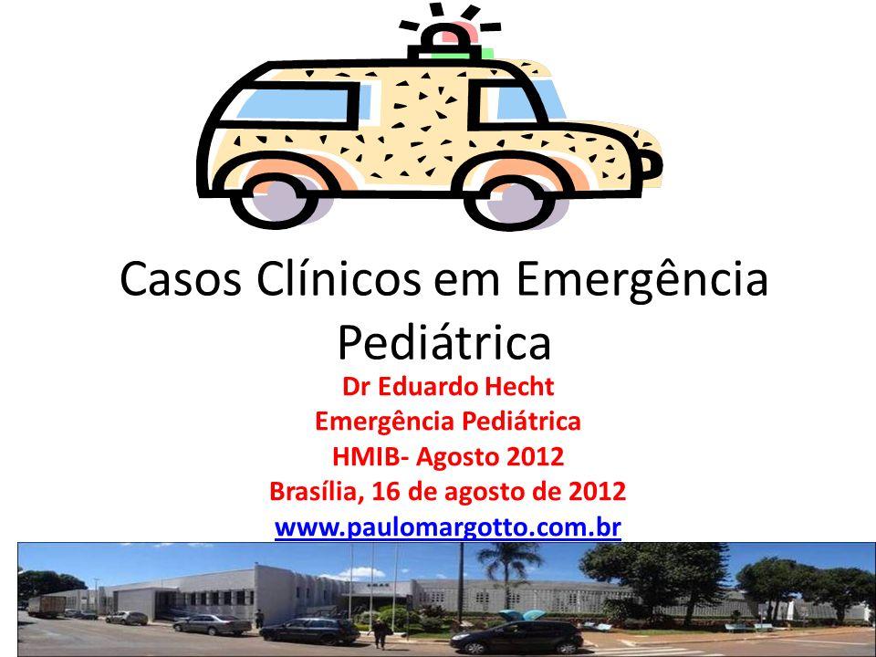 Casos Clínicos em Emergência Pediátrica Dr Eduardo Hecht Emergência Pediátrica HMIB- Agosto 2012 Brasília, 16 de agosto de 2012 www.paulomargotto.com.