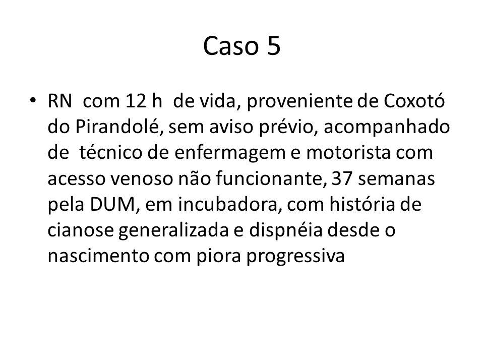 Caso 5 RN com 12 h de vida, proveniente de Coxotó do Pirandolé, sem aviso prévio, acompanhado de técnico de enfermagem e motorista com acesso venoso n