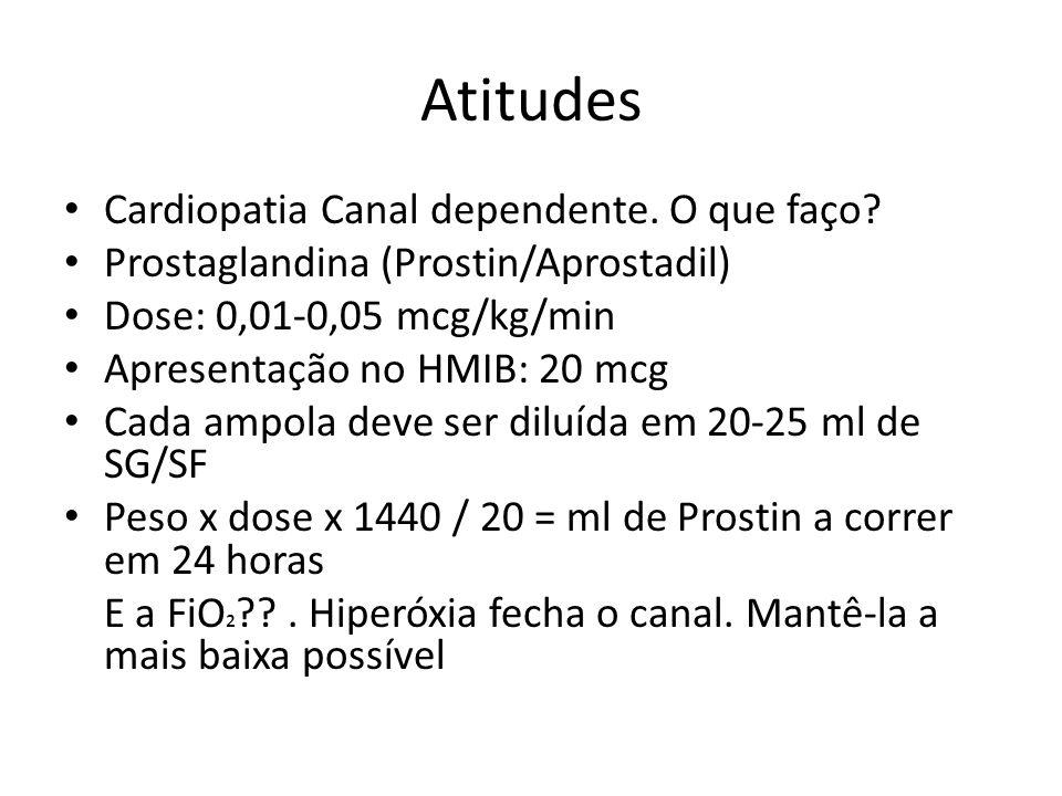 Atitudes Cardiopatia Canal dependente. O que faço? Prostaglandina (Prostin/Aprostadil) Dose: 0,01-0,05 mcg/kg/min Apresentação no HMIB: 20 mcg Cada am