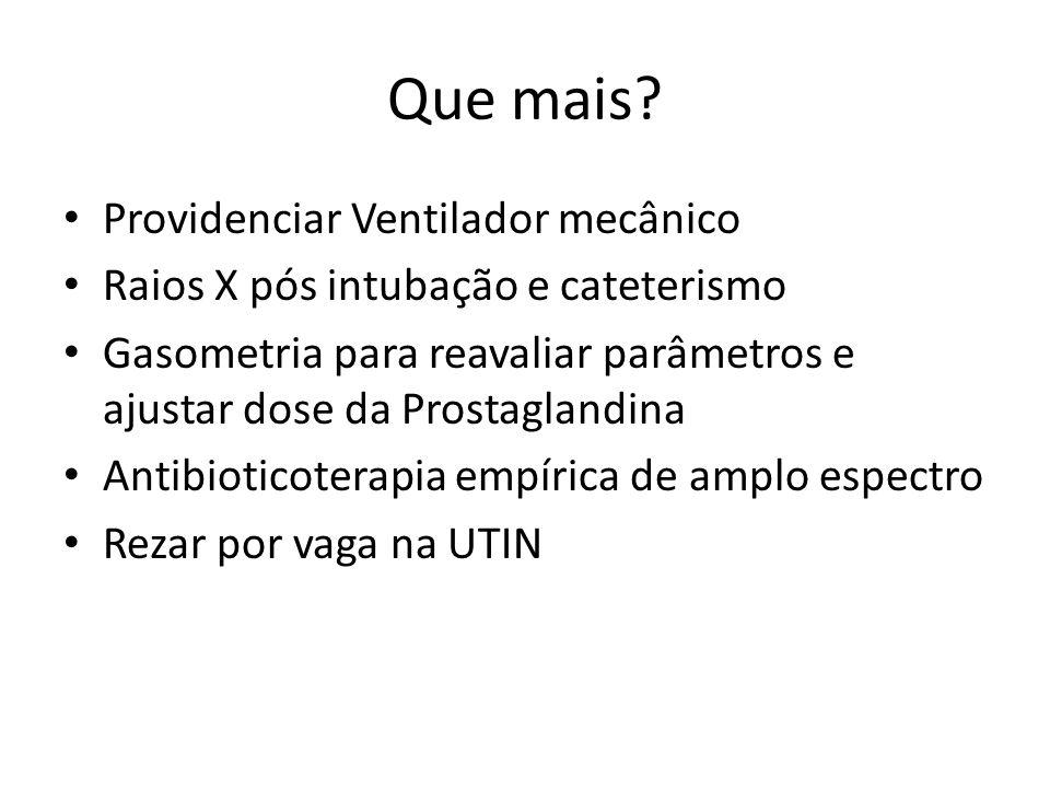 Que mais? Providenciar Ventilador mecânico Raios X pós intubação e cateterismo Gasometria para reavaliar parâmetros e ajustar dose da Prostaglandina A