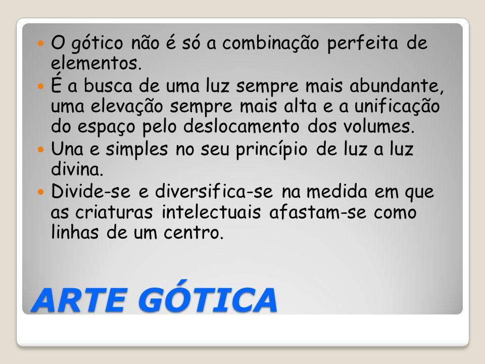 ARTE GÓTICA O gótico não é só a combinação perfeita de elementos. É a busca de uma luz sempre mais abundante, uma elevação sempre mais alta e a unific