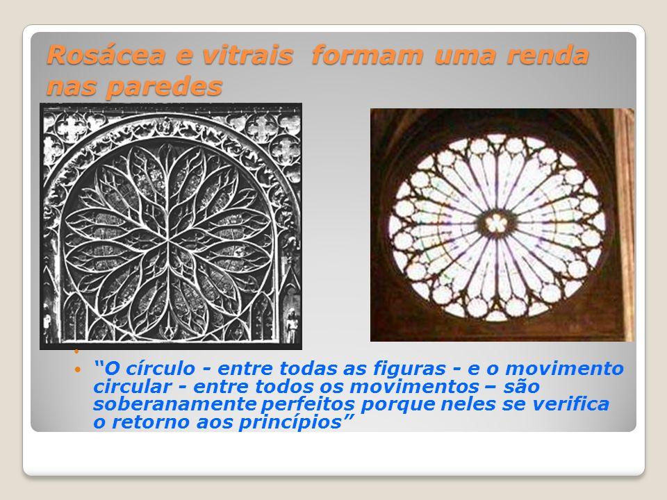Rosácea e vitrais formam uma renda nas paredes O círculo - entre todas as figuras - e o movimento circular - entre todos os movimentos – são soberanam