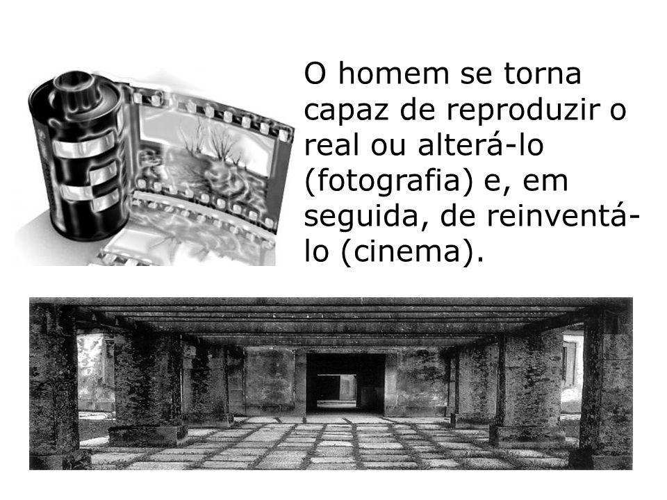 O homem se torna capaz de reproduzir o real ou alterá-lo (fotografia) e, em seguida, de reinventá- lo (cinema).
