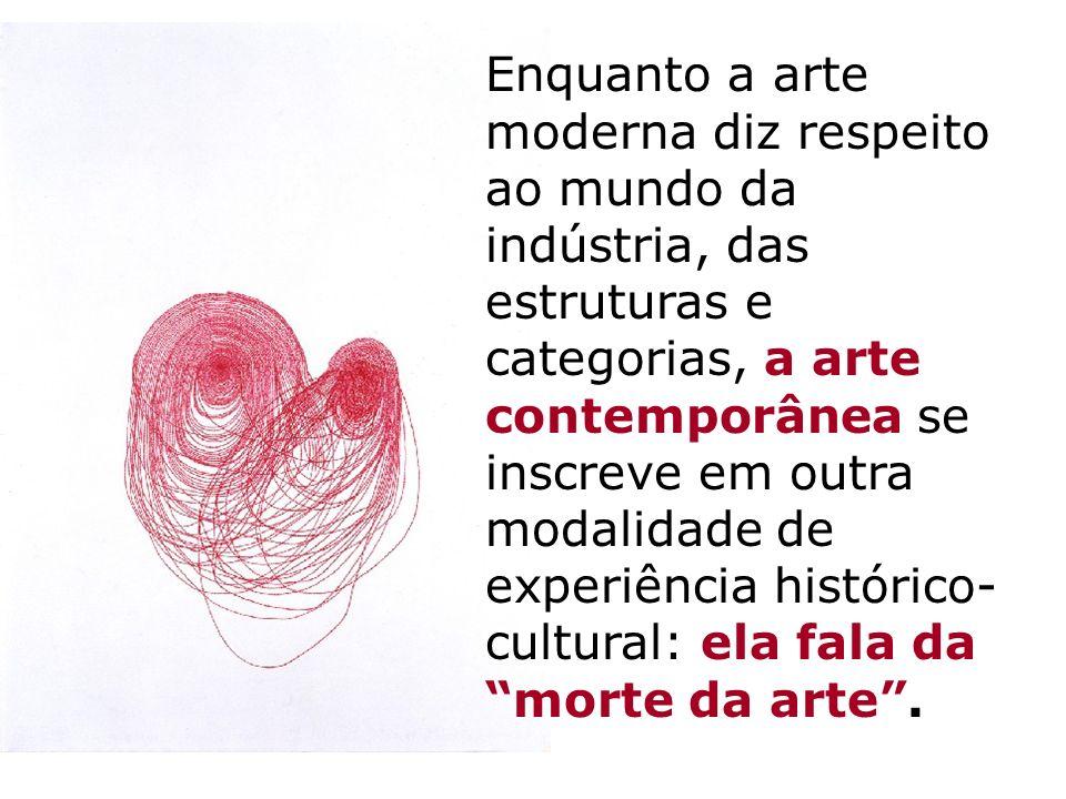Enquanto a arte moderna diz respeito ao mundo da indústria, das estruturas e categorias, a arte contemporânea se inscreve em outra modalidade de exper
