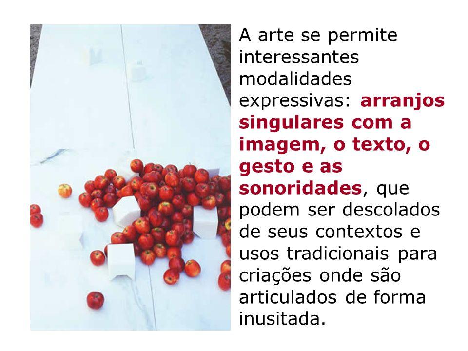 A arte se permite interessantes modalidades expressivas: arranjos singulares com a imagem, o texto, o gesto e as sonoridades, que podem ser descolados