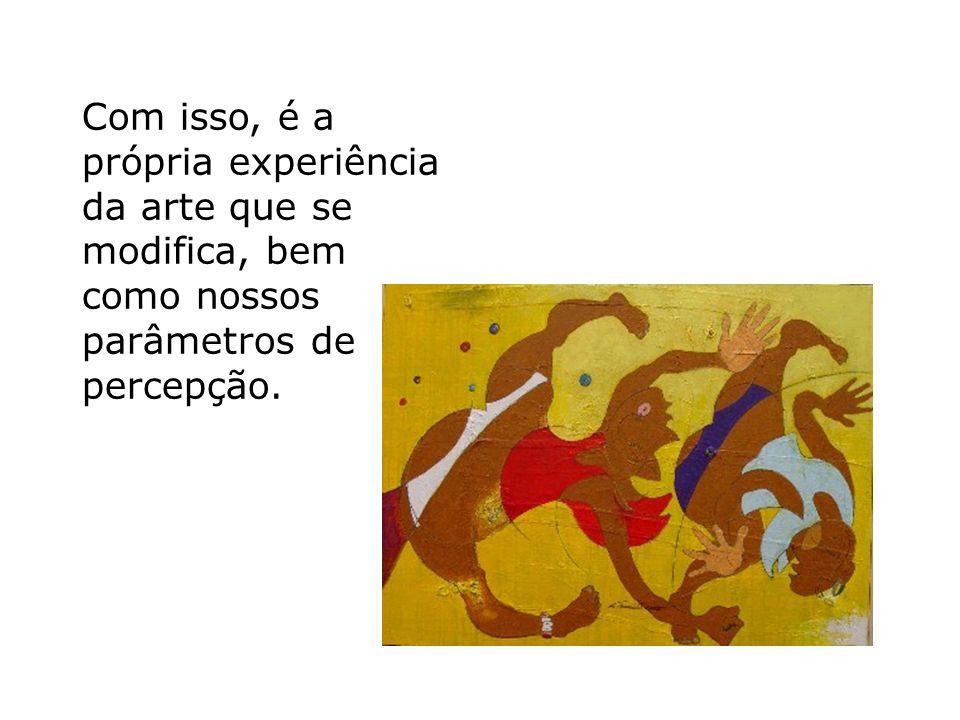 Com isso, é a própria experiência da arte que se modifica, bem como nossos parâmetros de percepção.