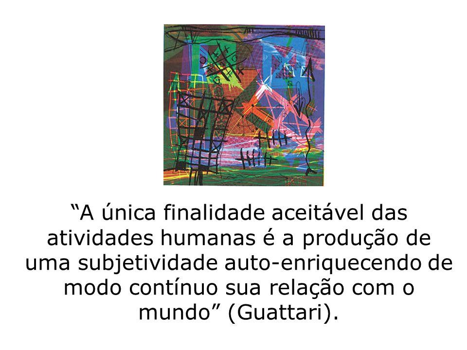 A única finalidade aceitável das atividades humanas é a produção de uma subjetividade auto-enriquecendo de modo contínuo sua relação com o mundo (Guat