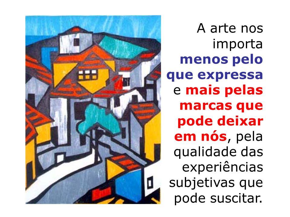 A arte nos importa menos pelo que expressa e mais pelas marcas que pode deixar em nós, pela qualidade das experiências subjetivas que pode suscitar.