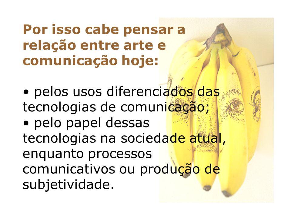 Por isso cabe pensar a relação entre arte e comunicação hoje: pelos usos diferenciados das tecnologias de comunicação; pelo papel dessas tecnologias n