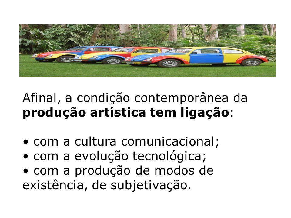 Afinal, a condição contemporânea da produção artística tem ligação: com a cultura comunicacional; com a evolução tecnológica; com a produção de modos