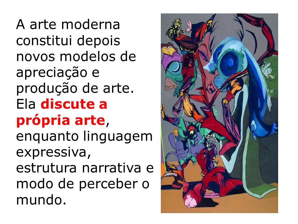 A arte moderna constitui depois novos modelos de apreciação e produção de arte. Ela discute a própria arte, enquanto linguagem expressiva, estrutura n