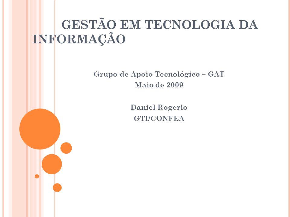 GESTÃO EM TECNOLOGIA DA INFORMAÇÃO Grupo de Apoio Tecnológico – GAT Maio de 2009 Daniel Rogerio GTI/CONFEA