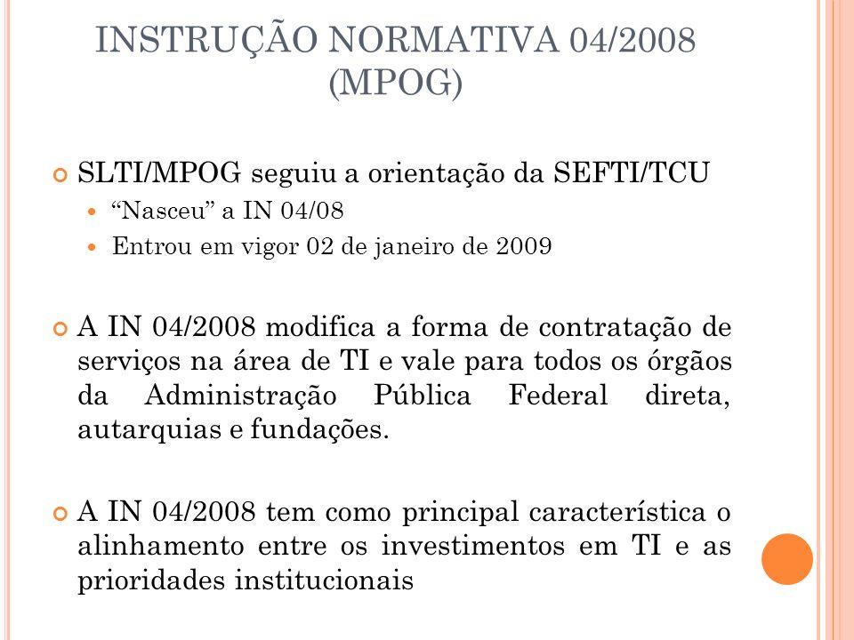 INSTRUÇÃO NORMATIVA 04/2008 (MPOG) SLTI/MPOG seguiu a orientação da SEFTI/TCU Nasceu a IN 04/08 Entrou em vigor 02 de janeiro de 2009 A IN 04/2008 mod