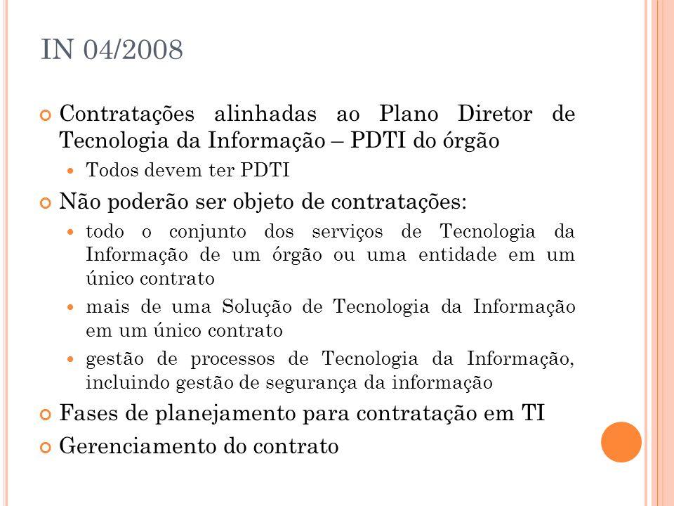 IN 04/2008 Contratações alinhadas ao Plano Diretor de Tecnologia da Informação – PDTI do órgão Todos devem ter PDTI Não poderão ser objeto de contrata