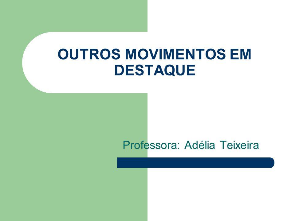 OUTROS MOVIMENTOS EM DESTAQUE Professora: Adélia Teixeira