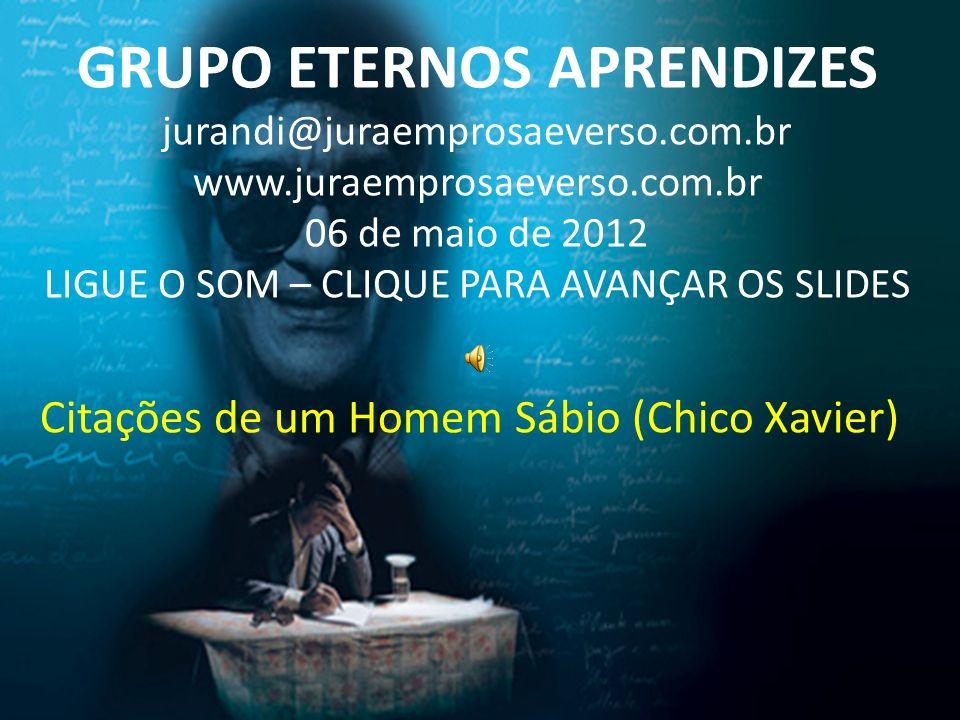 Citações de um Homem Sábio (Chico Xavier) GRUPO ETERNOS APRENDIZES jurandi@juraemprosaeverso.com.br www.juraemprosaeverso.com.br 06 de maio de 2012 LI