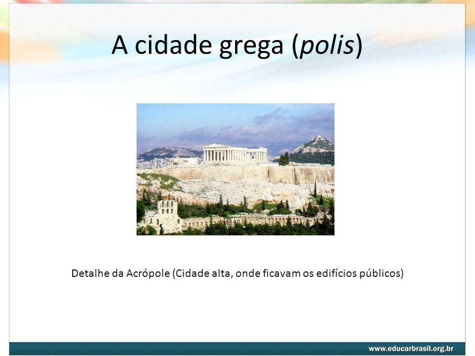 A cidade grega (polis) Detalhe da Acrópole (Cidade alta, onde ficavam os edifícios públicos)