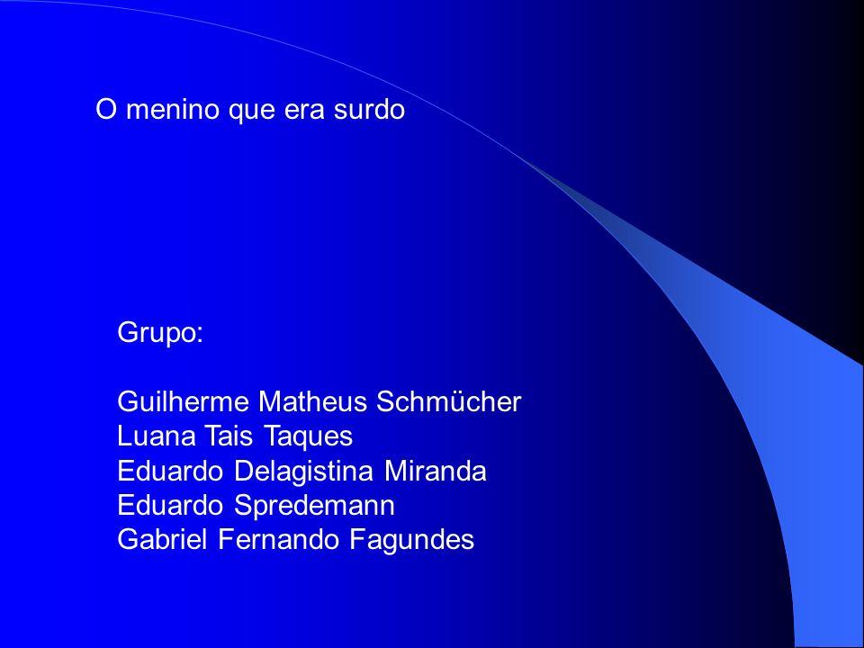 O menino que era surdo Grupo: Guilherme Matheus Schmücher Luana Tais Taques Eduardo Delagistina Miranda Eduardo Spredemann Gabriel Fernando Fagundes