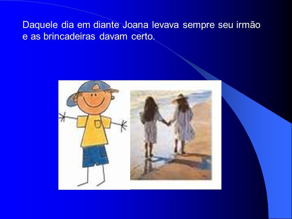 Daquele dia em diante Joana levava sempre seu irmão e as brincadeiras davam certo.