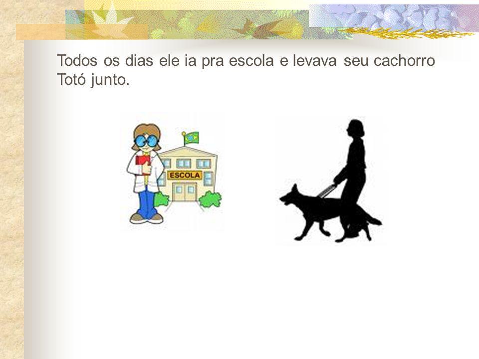 Todos os dias ele ia pra escola e levava seu cachorro Totó junto.