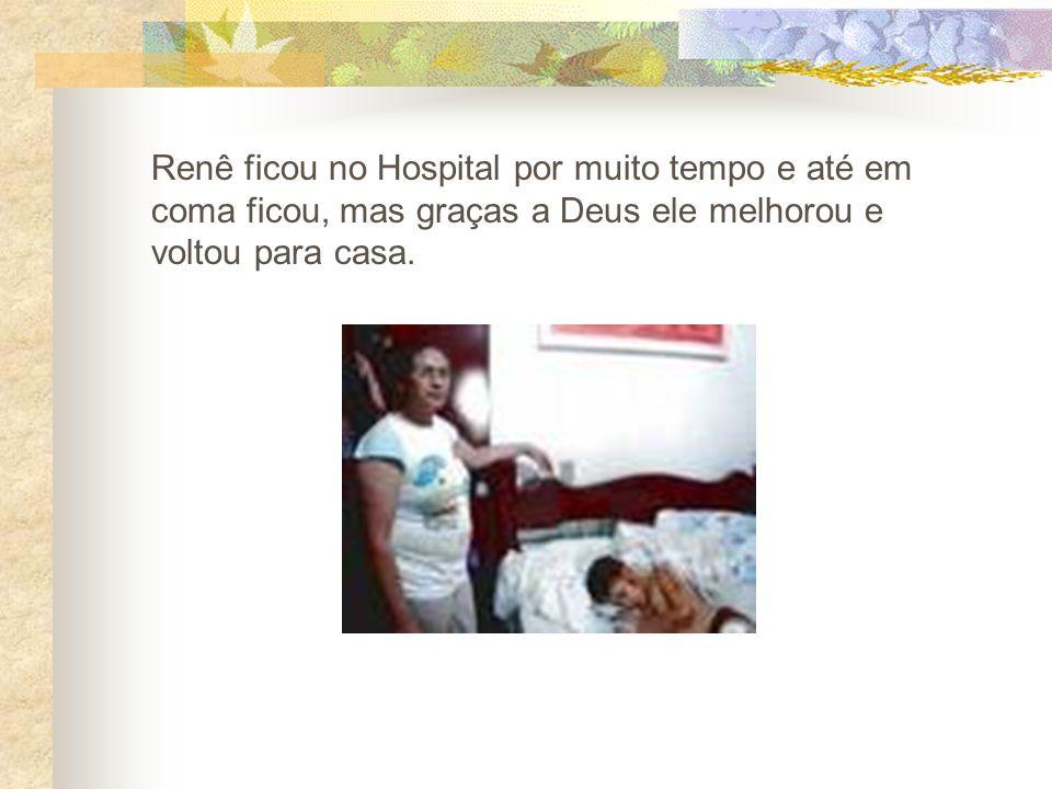 Renê ficou no Hospital por muito tempo e até em coma ficou, mas graças a Deus ele melhorou e voltou para casa.