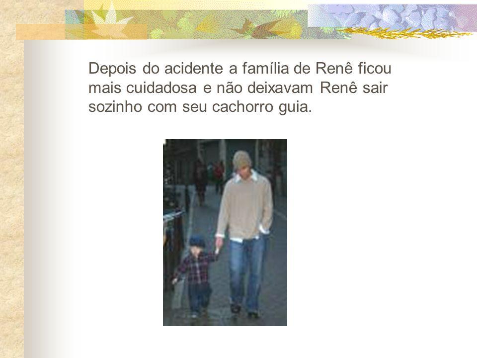 Depois do acidente a família de Renê ficou mais cuidadosa e não deixavam Renê sair sozinho com seu cachorro guia.