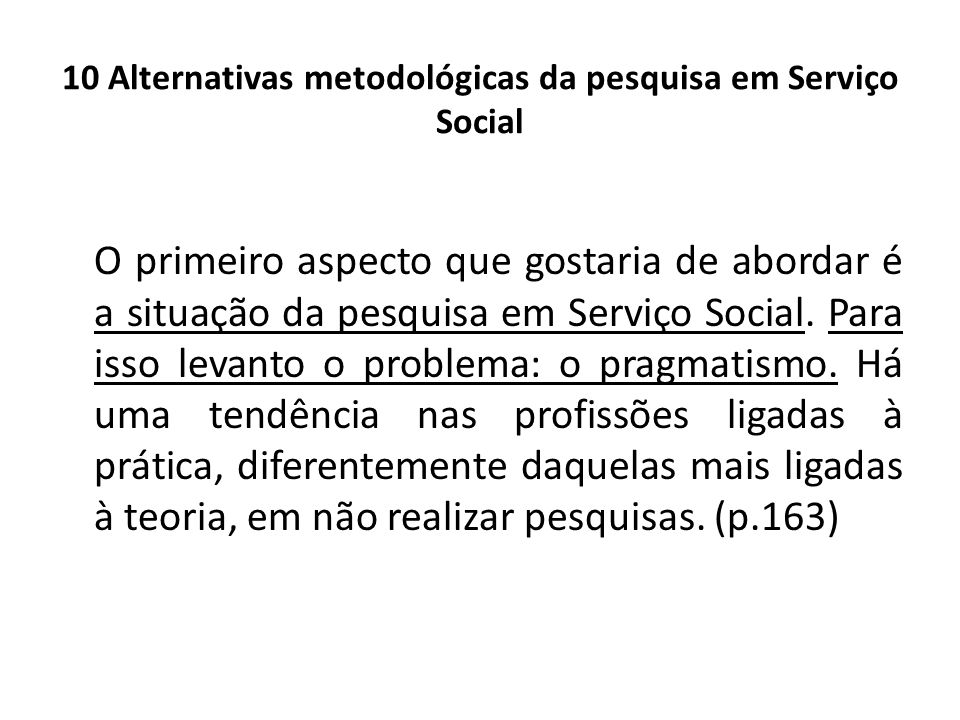 10 Alternativas metodológicas da pesquisa em Serviço Social O primeiro aspecto que gostaria de abordar é a situação da pesquisa em Serviço Social. Par