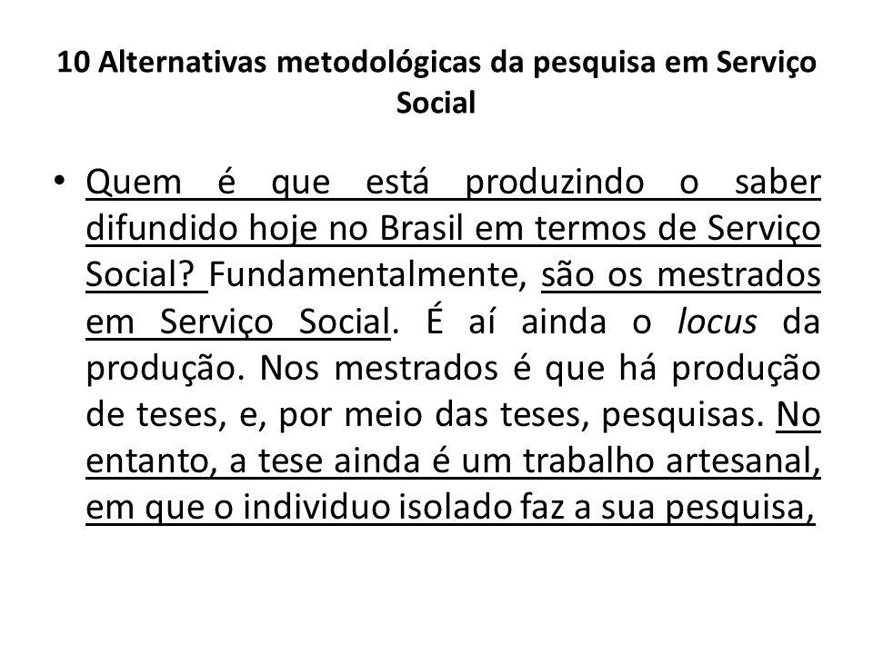 10 Alternativas metodológicas da pesquisa em Serviço Social Quem é que está produzindo o saber difundido hoje no Brasil em termos de Serviço Social? F