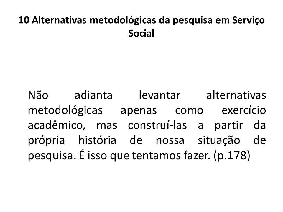 10 Alternativas metodológicas da pesquisa em Serviço Social Não adianta levantar alternativas metodológicas apenas como exercício acadêmico, mas const