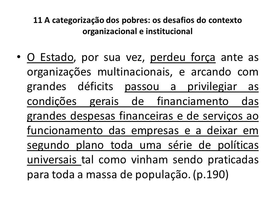 11 A categorização dos pobres: os desafios do contexto organizacional e institucional O Estado, por sua vez, perdeu força ante as organizações multina