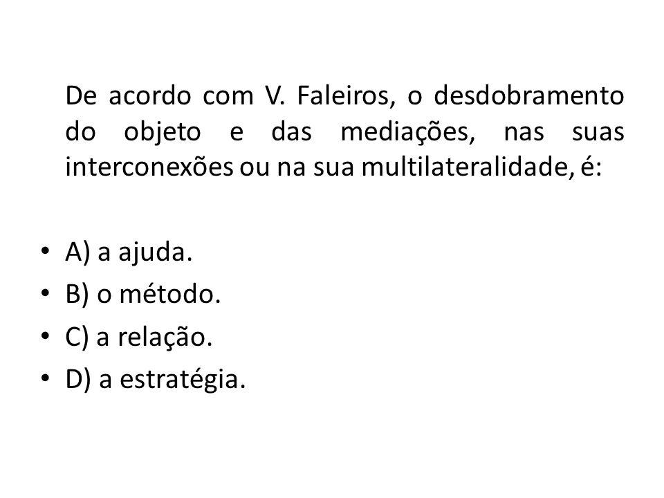 De acordo com V. Faleiros, o desdobramento do objeto e das mediações, nas suas interconexões ou na sua multilateralidade, é: A) a ajuda. B) o método.