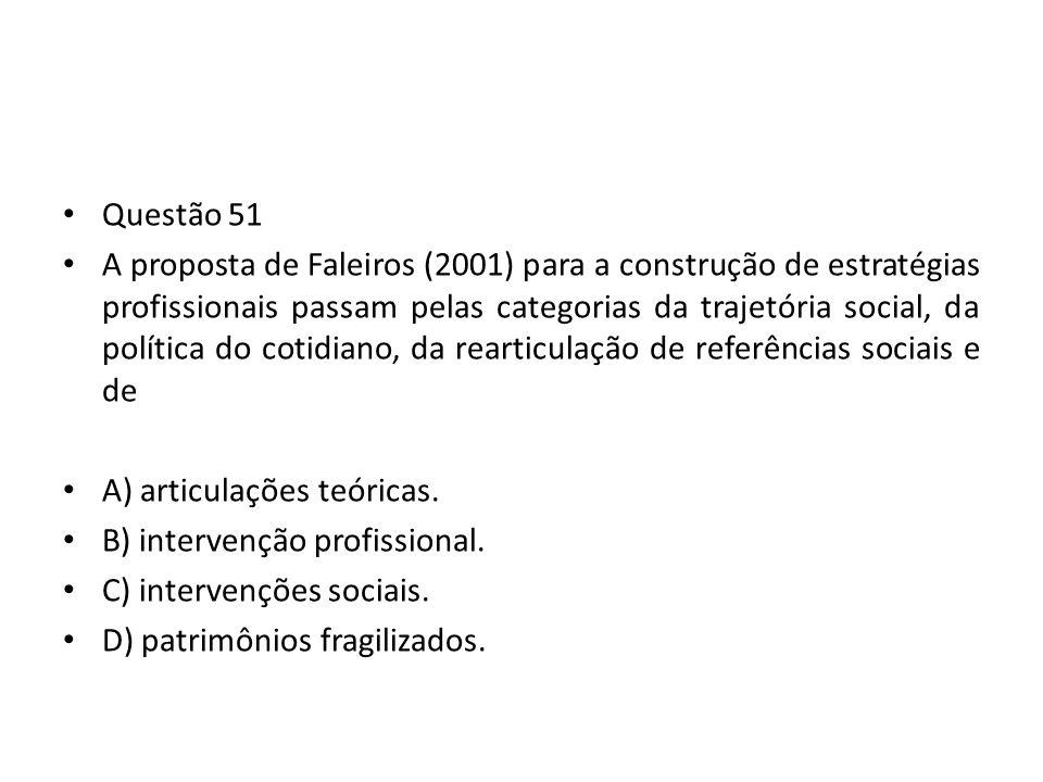 Questão 51 A proposta de Faleiros (2001) para a construção de estratégias profissionais passam pelas categorias da trajetória social, da política do c