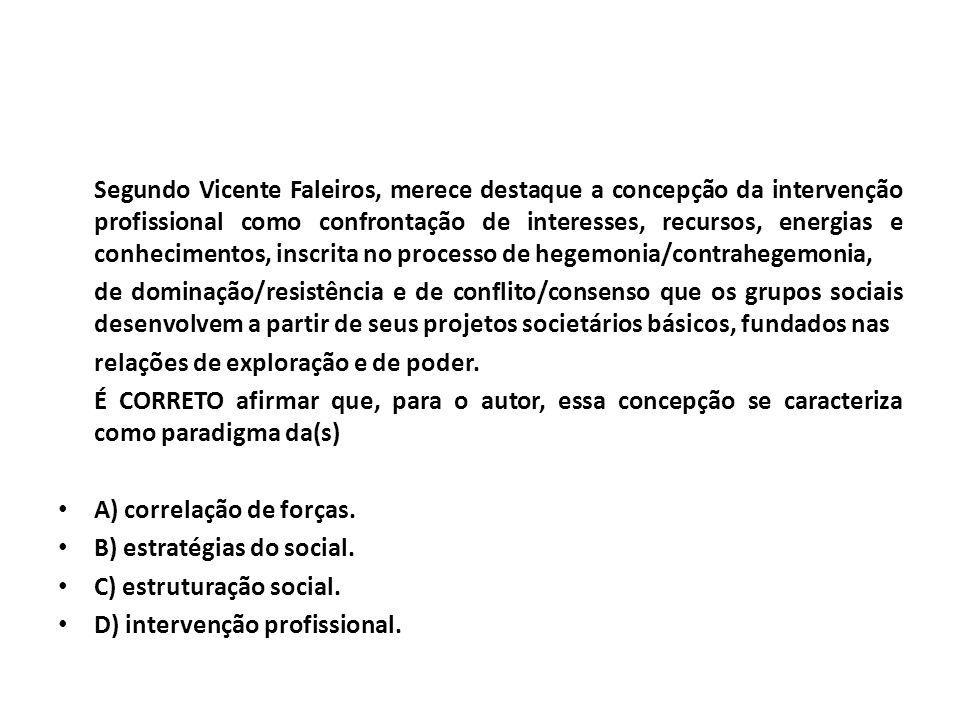Segundo Vicente Faleiros, merece destaque a concepção da intervenção profissional como confrontação de interesses, recursos, energias e conhecimentos,