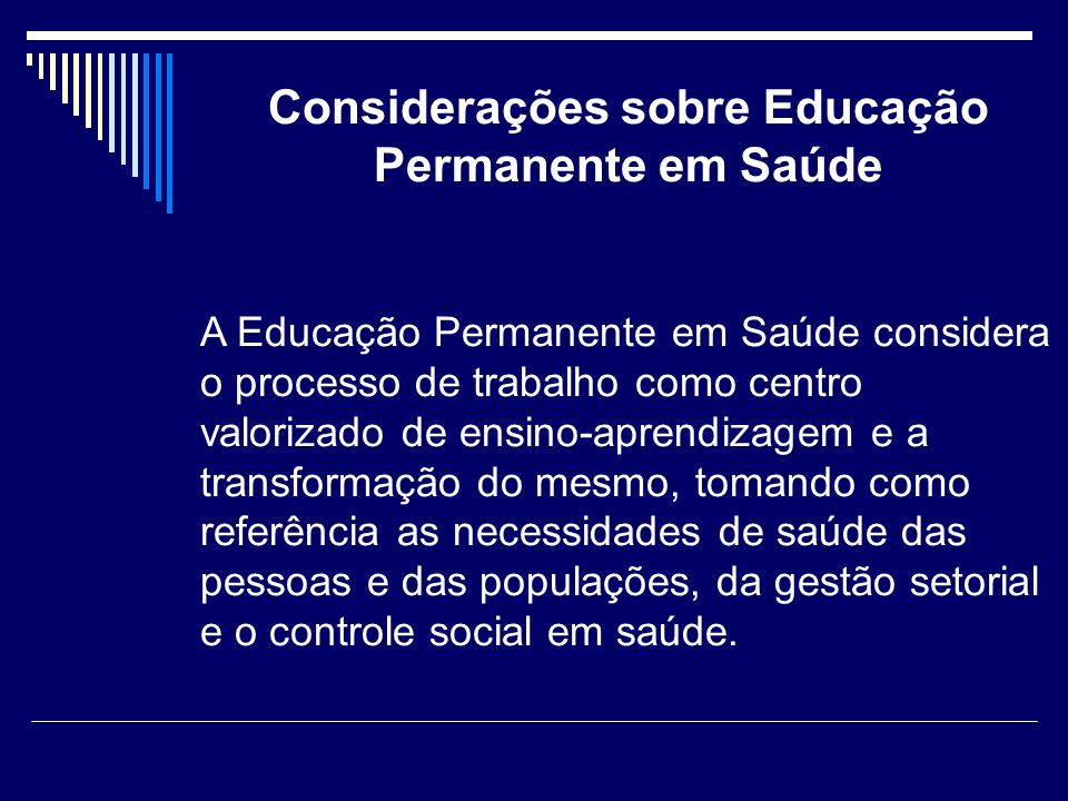 Considerações sobre Educação Permanente em Saúde A Educação Permanente em Saúde considera o processo de trabalho como centro valorizado de ensino-apre