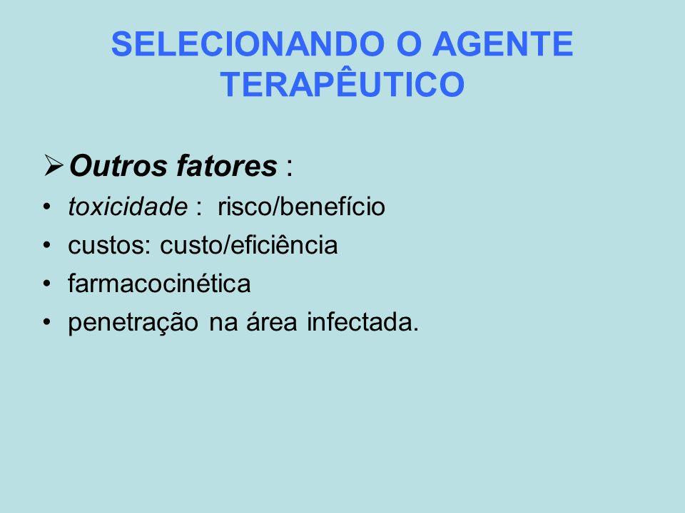 SELECIONANDO O AGENTE TERAPÊUTICO Outros fatores : toxicidade : risco/benefício custos: custo/eficiência farmacocinética penetração na área infectada.