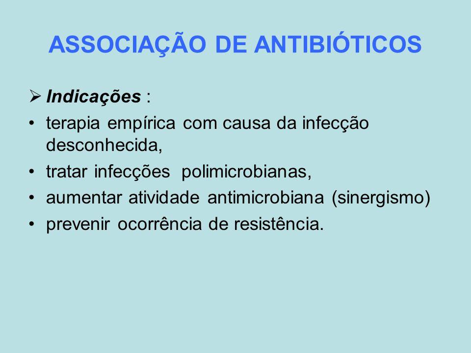 ASSOCIAÇÃO DE ANTIBIÓTICOS Indicações : terapia empírica com causa da infecção desconhecida, tratar infecções polimicrobianas, aumentar atividade anti