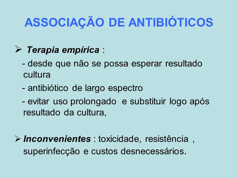 ASSOCIAÇÃO DE ANTIBIÓTICOS Terapia empírica : - desde que não se possa esperar resultado cultura - antibiótico de largo espectro - evitar uso prolonga