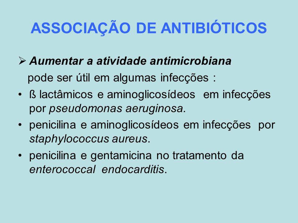 ASSOCIAÇÃO DE ANTIBIÓTICOS Aumentar a atividade antimicrobiana pode ser útil em algumas infecções : ß lactâmicos e aminoglicosídeos em infecções por p