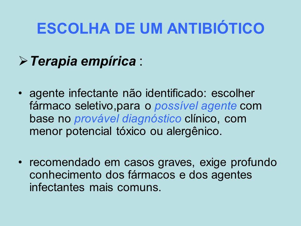 ESCOLHA DE UM ANTIBIÓTICO Terapia empírica : agente infectante não identificado: escolher fármaco seletivo,para o possível agente com base no provável