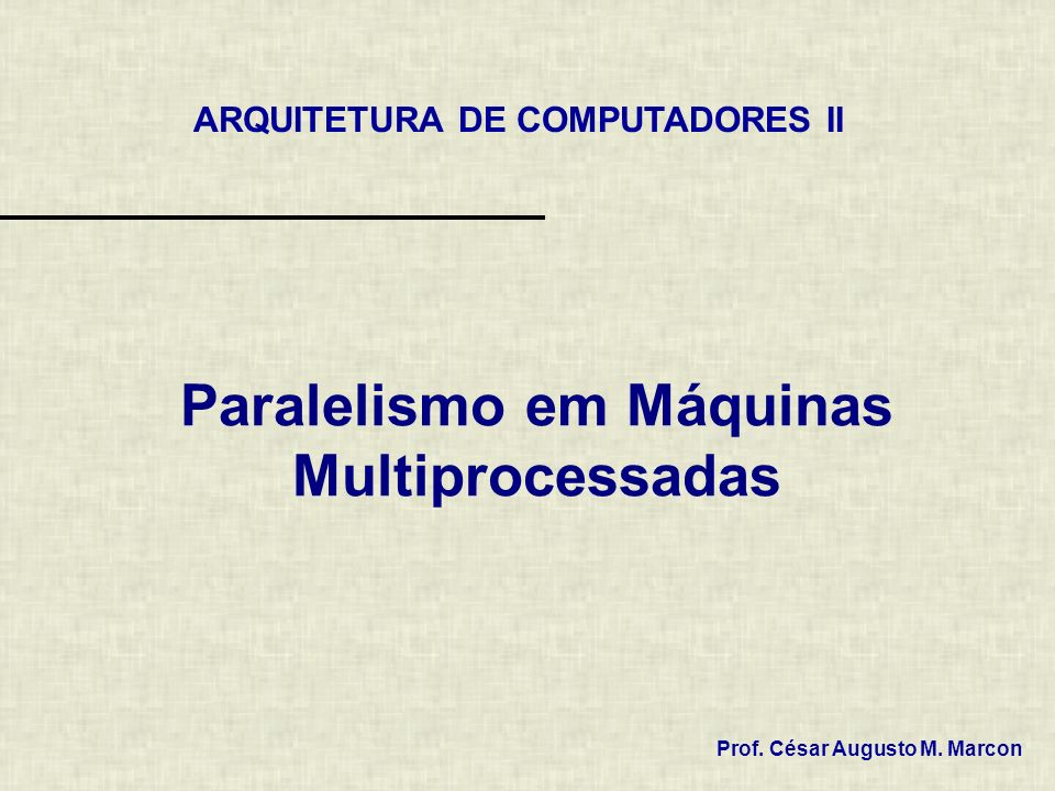 Paralelismo em Máquinas Multiprocessadas ARQUITETURA DE COMPUTADORES II Prof. César Augusto M. Marcon