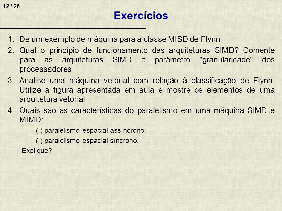 12 / 26 1.De um exemplo de máquina para a classe MISD de Flynn 2.Qual o princípio de funcionamento das arquiteturas SIMD? Comente para as arquiteturas
