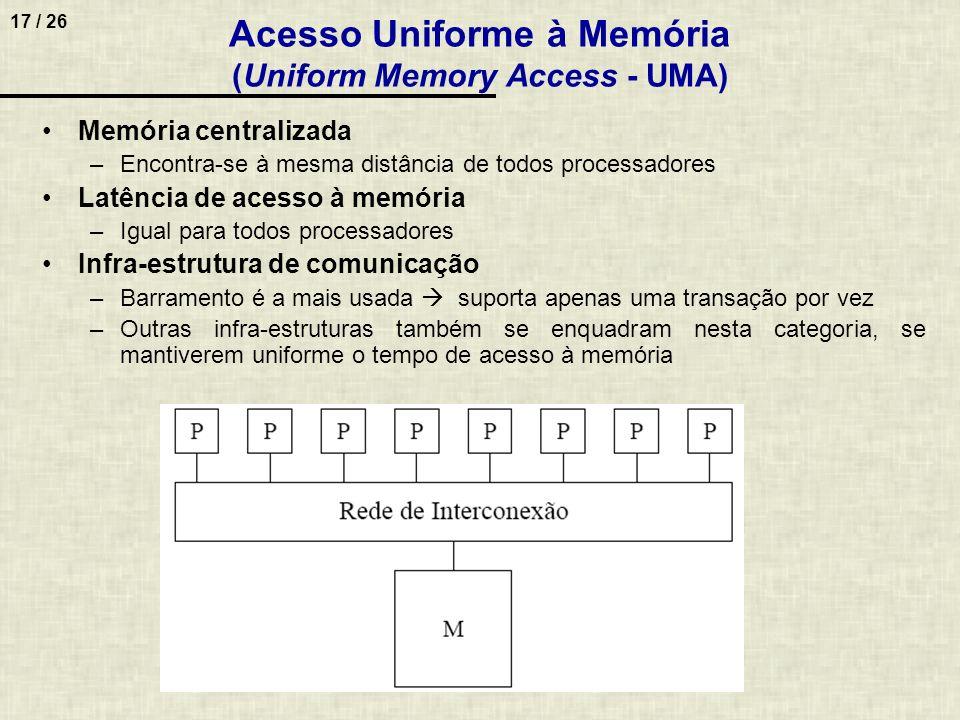 17 / 26 Acesso Uniforme à Memória (Uniform Memory Access - UMA) Memória centralizada –Encontra-se à mesma distância de todos processadores Latência de