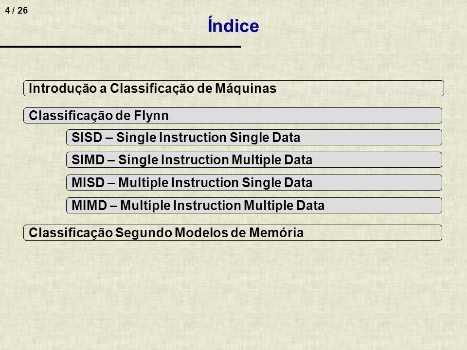 4 / 26 Índice Classificação de Flynn Classificação Segundo Modelos de Memória Introdução a Classificação de Máquinas SISD – Single Instruction Single