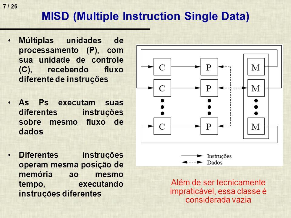 8 / 26 SIMD (Single Instruction Multiple Data) Processamento controlado por 1 unidade de controle (C), alimentada por 1 fluxo de instruções Mesma instrução é enviada para diversos processadores (P) Todos Ps executam instruções em paralelo, de forma síncrona, sobre diferentes fluxos de dados Único programa executado sobre diferentes dados –Assemelhe-se ao paradigma de execução seqüencial Processamento das diferentes posições de memória em paralelo –Memória deve ser implementada como mais de um módulo