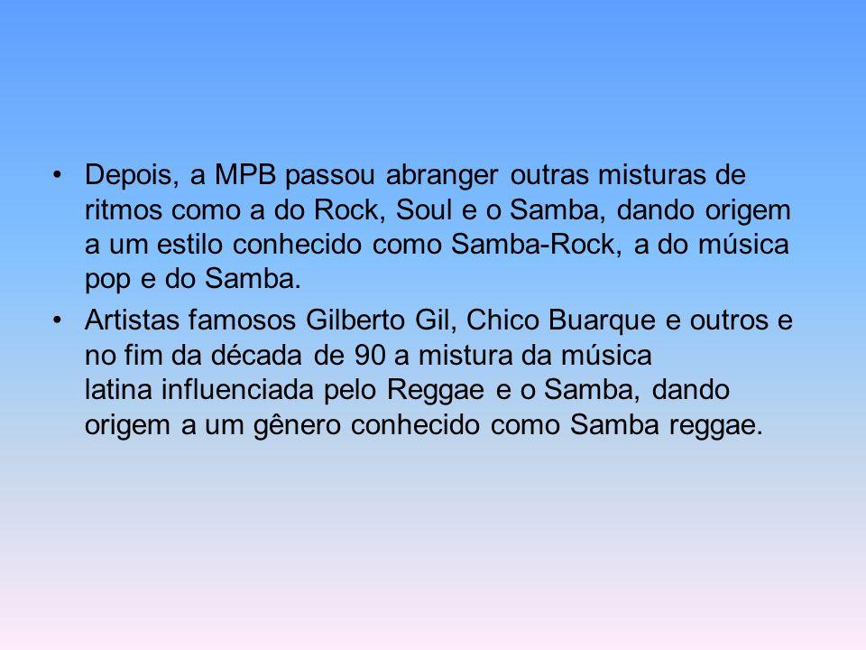 Depois, a MPB passou abranger outras misturas de ritmos como a do Rock, Soul e o Samba, dando origem a um estilo conhecido como Samba-Rock, a do músic