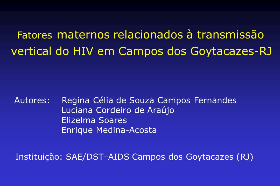 Fatores maternos relacionados à transmissão vertical do HIV em Campos dos Goytacazes-RJ Autores: Regina Célia de Souza Campos Fernandes Luciana Cordei
