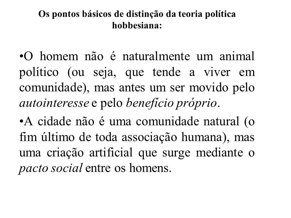Os pontos básicos de distinção da teoria política hobbesiana: O homem não é naturalmente um animal político (ou seja, que tende a viver em comunidade)